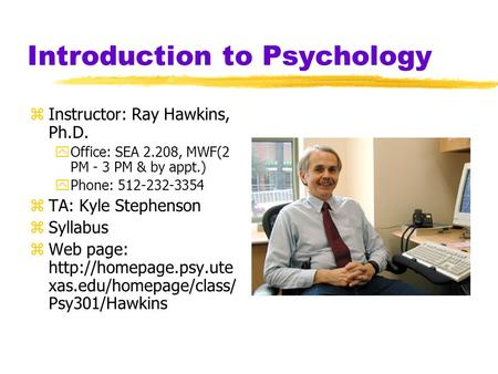 Introduction to Psychology zInstructor: Ray Hawkins, Ph.D. yOffice: SEA 2.208, MWF(2 PM - 3 PM & by appt.) yPhone: 512-232-3354 zTA: Kyle Stephenson zSyllabus.