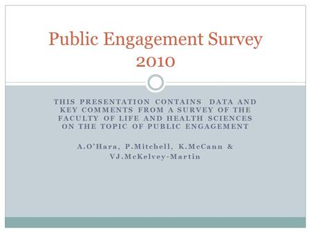 THIS PRESENTATION CONTAINS DATA AND KEY COMMENTS FROM A SURVEY OF THE FACULTY OF LIFE AND HEALTH SCIENCES ON THE TOPIC OF PUBLIC ENGAGEMENT A.O'Hara, P.Mitchell,