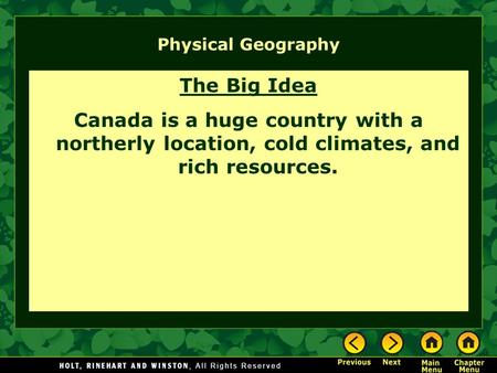 Physical Geography The Big Idea Canada is a huge country with a northerly location, cold climates, and rich resources.