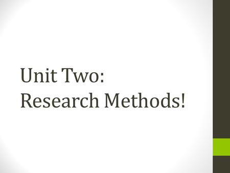 Unit Two: Research Methods!. Todays Goals: I can describe how research is conducted in psychology! >>>On a sheet of notebook paper, write down what you.
