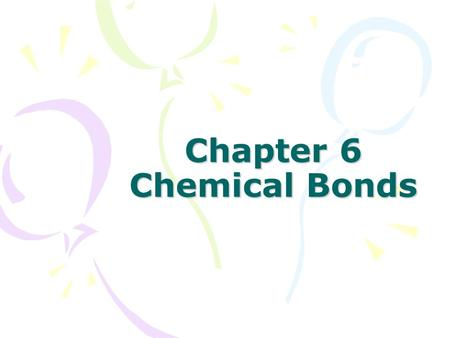 Chapter 6 Chemical Bonds. Why Bond? An atom's goal is to be stable This means that the highest occupied energy level is filled with electrons For most.
