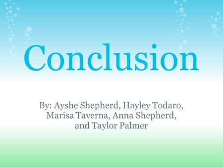 Conclusion By: Ayshe Shepherd, Hayley Todaro, Marisa Taverna, Anna Shepherd, and Taylor Palmer.