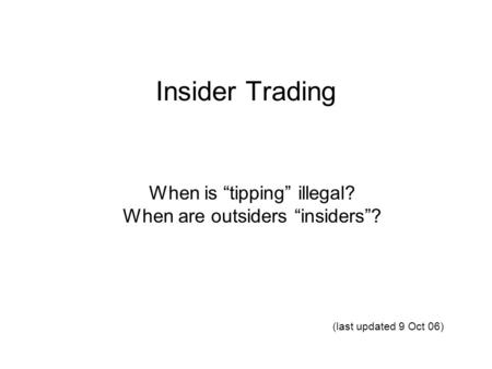 "Insider Trading When is ""tipping"" illegal? When are outsiders ""insiders""? (last updated 9 Oct 06)"