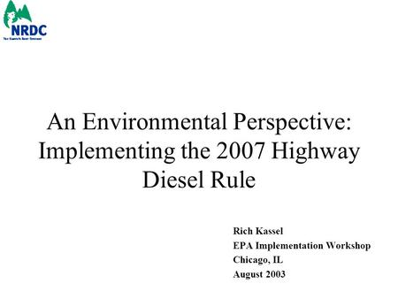 An Environmental Perspective: Implementing the 2007 Highway Diesel Rule Rich Kassel EPA Implementation Workshop Chicago, IL August 2003.