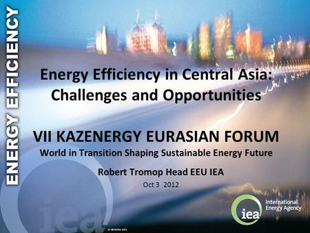 © OECD/IEA 2011 Energy Efficiency in Central Asia: Challenges and Opportunities VII KAZENERGY EURASIAN FORUM World in Transition Shaping Sustainable Energy.