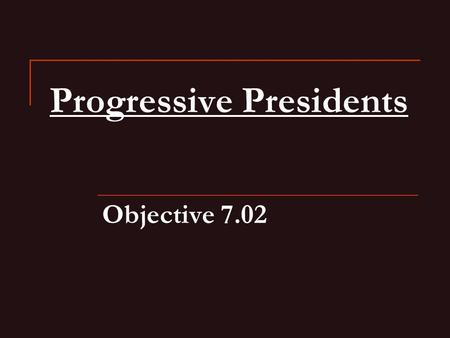 Progressive Presidents Objective 7.02. Theodore Roosevelt Internationally—he was a Social Darwinist Domestically—believed that government should actively.