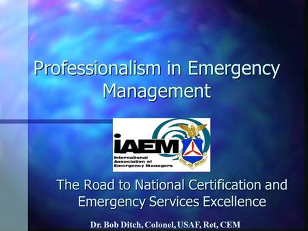 Professionalism in Emergency Management The Road to National Certification and Emergency Services Excellence Dr. Bob Ditch, Colonel, USAF, Ret, CEM.