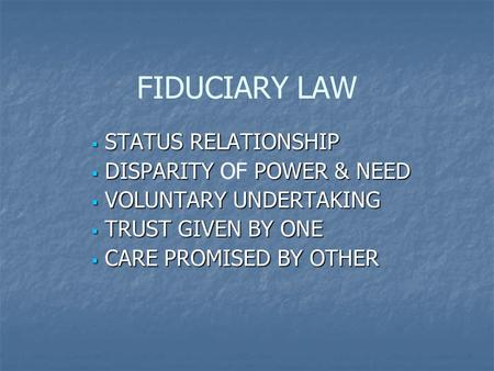 FIDUCIARY LAW  STATUS RELATIONSHIP  DISPARITY POWER & NEED  DISPARITY OF POWER & NEED  VOLUNTARY UNDERTAKING  TRUST GIVEN BY ONE  CARE PROMISED BY.