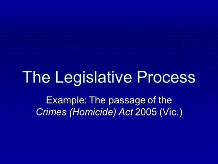 The Legislative Process Example: The passage of the Crimes (Homicide) Act 2005 (Vic.)