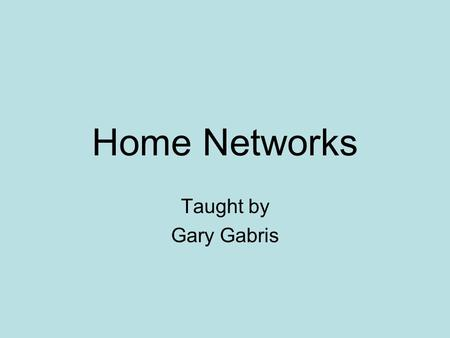 Home Networks Taught by Gary Gabris. Home Networks What is a home network What good is having one - neat things you can do with one General network info.