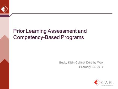 Prior Learning Assessment and Competency-Based Programs Becky Klein-Collins, CAEL March 5, 2013 Becky Klein-Collins/ Dorothy Wax February 12, 2014.