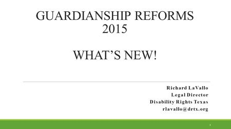 GUARDIANSHIP REFORMS 2015 WHAT'S NEW! Richard LaVallo Legal Director Disability Rights Texas 1.