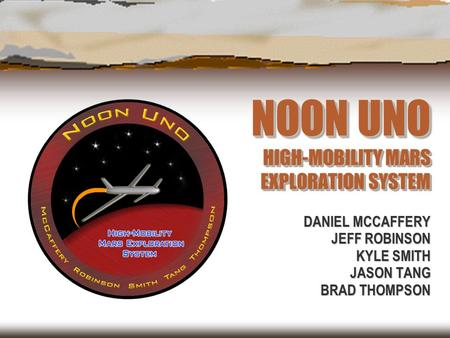 NOON UNO HIGH-MOBILITY MARS EXPLORATION SYSTEM DANIEL MCCAFFERY JEFF ROBINSON KYLE SMITH JASON TANG BRAD THOMPSON.