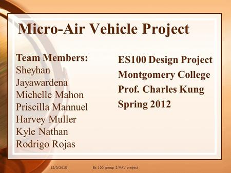 12/3/2015 Micro-Air Vehicle Project Team Members: Sheyhan Jayawardena Michelle Mahon Priscilla Mannuel Harvey Muller Kyle Nathan Rodrigo Rojas ES100 Design.