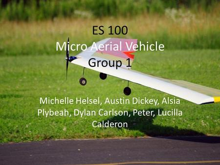 ES 100 Micro Aerial Vehicle Group 1 Michelle Helsel, Austin Dickey, Alsia Plybeah, Dylan Carlson, Peter, Lucilla Calderon.