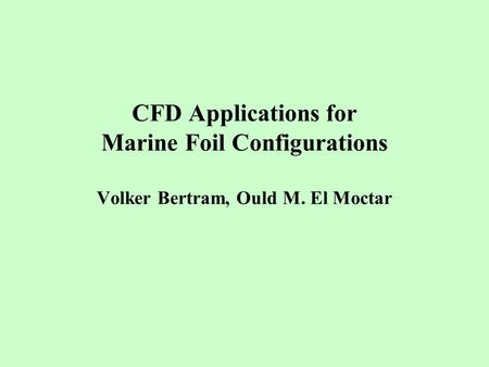 CFD Applications for Marine Foil Configurations Volker Bertram, Ould M. El Moctar.