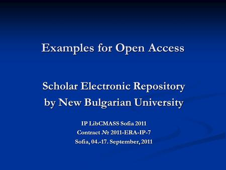 Examples for Open Access Scholar Electronic Repository by New Bulgarian University IP LibCMASS Sofia 2011 Contract № 2011-ERA-IP-7 Sofia, 04.-17. September,