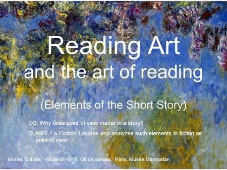 Reading Art and the art of reading (Elements of the Short Story) Monet, Claude. Wisteria. 1919. Oil on canvas. Paris, Musée Marmottan EQ: Why does point.
