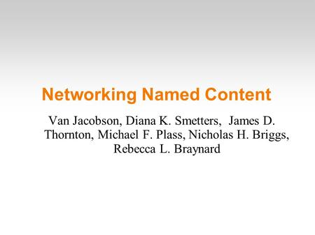 Networking Named Content Van Jacobson, Diana K. Smetters, James D. Thornton, Michael F. Plass, Nicholas H. Briggs, Rebecca L. Braynard.