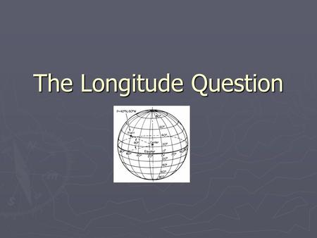 The Longitude Question. 1490-1945 ► European exploration and colonial expansion is at its height ► British maintain worldwide dominance ► British Royal.