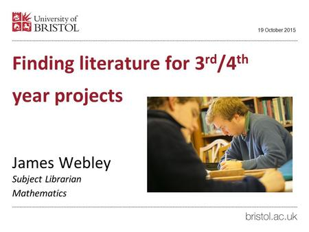 Finding literature for 3 rd /4 th year projects James Webley Subject Librarian Mathematics 19 October 2015.