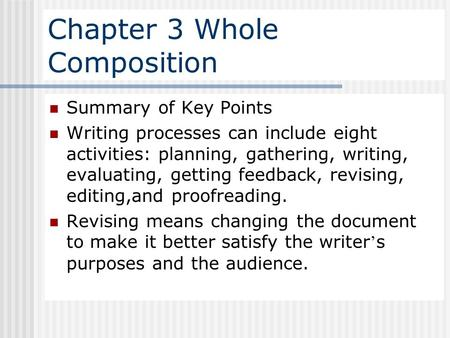 Chapter 3 Whole Composition Summary of Key Points Writing processes can include eight activities: planning, gathering, writing, evaluating, getting feedback,