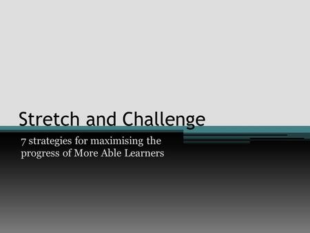 Stretch and Challenge 7 strategies for maximising the progress of More Able Learners.