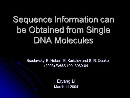 Sequence Information can be Obtained from Single DNA Molecules I. Braslavsky, B. Hebert, E. Kartalov and S. R. Quake (2003) PNAS 100, 3960-64 Eryang Li.
