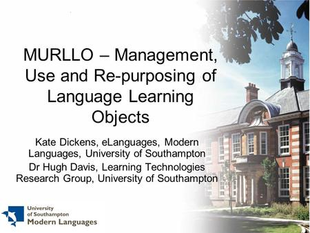 MURLLO – Management, Use and Re-purposing of Language Learning Objects Kate Dickens, eLanguages, Modern Languages, University of Southampton Dr Hugh Davis,