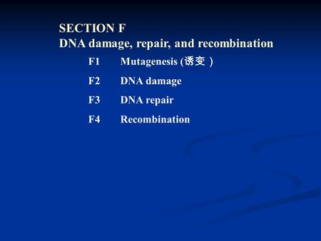SECTION F DNA damage, repair, and recombination F1 Mutagenesis ( 诱变) F2DNA damage F3 DNA repair F4Recombination.