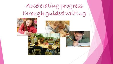 Accelerating progress through guided writing. Aims  To know how guided writing can be used effectively to support & challenge pupils at various stages.
