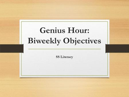 Genius Hour: Biweekly Objectives SS Literacy. Genius Hour Biweekly Objectives During the Genius Hour Independent Research Project, students will review.