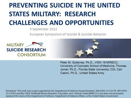 PREVENTING SUICIDE IN THE UNITED STATES MILITARY: RESEARCH CHALLENGES AND OPPORTUNITIES 5 September 2012 European Symposium of Suicide & Suicidal Behavior.