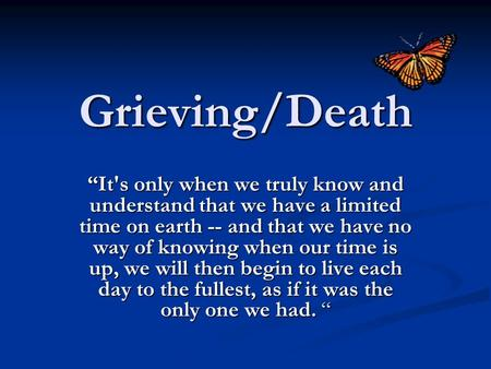 "Grieving/Death ""It's only when we truly know and understand that we have a limited time on earth -- and that we have no way of knowing when our time is."