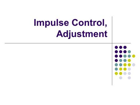 Impulse Control, Adjustment. Impulse Control Disorders- Discharging Mounting Tension That can't be found anywhere else.