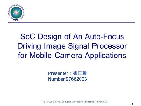 VLSI.Lab.,National Changhua University of Education,Taiwan,R.O.C 1 SoC Design of An Auto-Focus Driving Image Signal Processor for Mobile Camera Applications.
