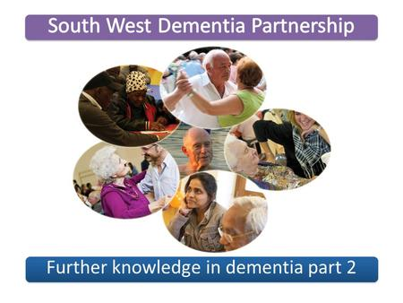 Further knowledge in dementia part 2. Welcome Introductions Group Agreement What will be achieved from this session? South West Dementia PartnershipFurther.