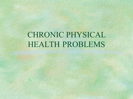 CHRONIC PHYSICAL HEALTH PROBLEMS. Chronic Physical Health Problems § Health problems present for extended periods and that are characterized by  nonreversible.