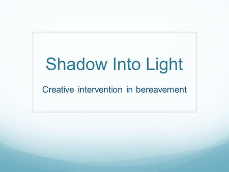 Shadow Into Light Creative intervention in bereavement.