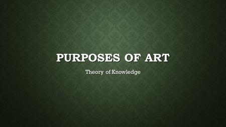 PURPOSES OF ART Theory of Knowledge AESTHETIC OBJECTS EXPRESS ETERNAL FORMS (MIMETIC) Plato and Aristotle held that artists create an imitation, or representation,