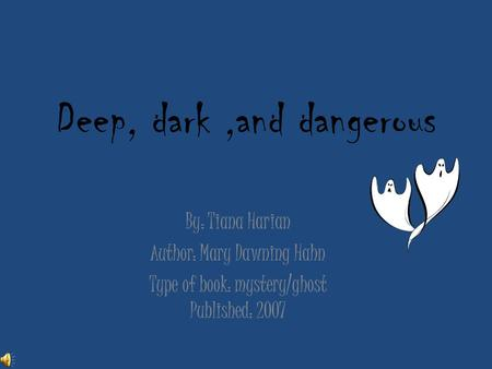 Deep, dark,and dangerous By: Tiana Harian Author: Mary Dawning Hahn Type of book: mystery/ghost Published: 2007.