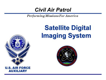 Performing Missions For America U.S. AIR FORCE AUXILIARY U.S. AIR FORCE AUXILIARY Civil Air Patrol Satellite Digital Imaging System.
