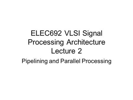 ELEC692 VLSI Signal Processing Architecture Lecture 2 Pipelining and Parallel Processing.