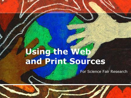 Using the Web and Print Sources For Science Fair Research.