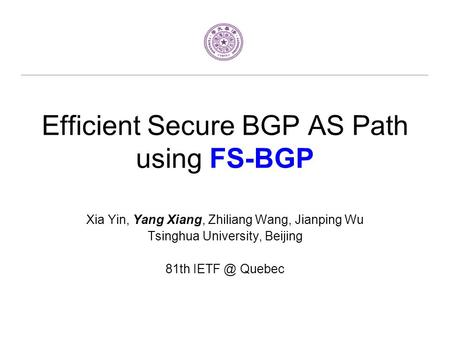 Efficient Secure BGP AS Path using FS-BGP Xia Yin, Yang Xiang, Zhiliang Wang, Jianping Wu Tsinghua University, Beijing 81th Quebec.