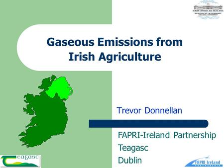 Gaseous Emissions from Irish Agriculture Trevor Donnellan FAPRI-Ireland Partnership Teagasc Dublin.