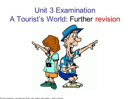Unit 3 Examination A Tourist's World: Further revision For all questions – mix discuss (think, pair, share) with written – mark a minute.