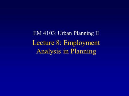 EM 4103: Urban Planning II Lecture 8: Employment Analysis in Planning.
