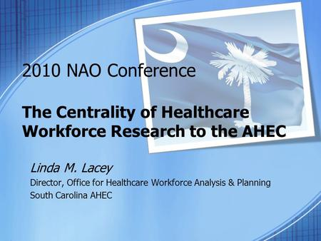 2010 NAO Conference The Centrality of Healthcare Workforce Research to the AHEC Linda M. Lacey Director, Office for Healthcare Workforce Analysis & Planning.