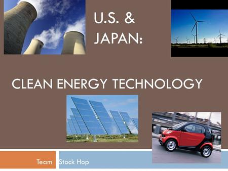 CLEAN ENERGY TECHNOLOGY Team Stock Hop U.S. & JAPAN: